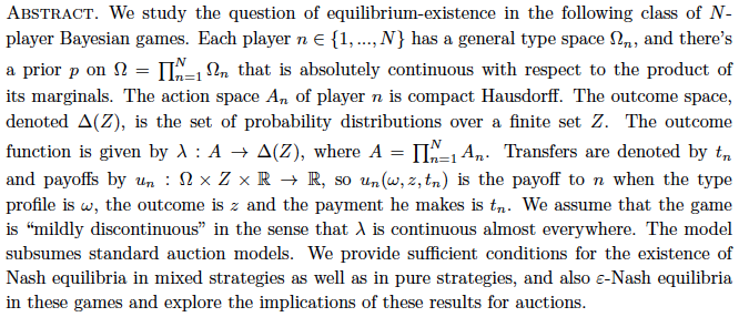"::;Ng has a general type space  n, and there's a prior p on   = QN n=1  n that is absolutely continuous with respect to the product of its marginals. The action space An of player n is compact Hausdor. The outcome space, denoted (Z), is the set of probability distributions over a nite set Z. The outcome function is given by  : A ! (Z), where A = QN n=1 An. Transfers are denoted by tn and payos by un :    Z  R ! R, so un(!; z; tn) is the payo to n when the type prole is !, the outcome is z and the payment he makes is tn. We assume that the game is \mildly discontinuous"" in the sense that  is continuous almost everywhere. The model subsumes standard auction models. We provide sucient conditions for the existence of Nash equilibria in mixed strategies as well as in pure strategies, and also ""-Nash equilibria in these games and explore the implications of these results for auctions."
